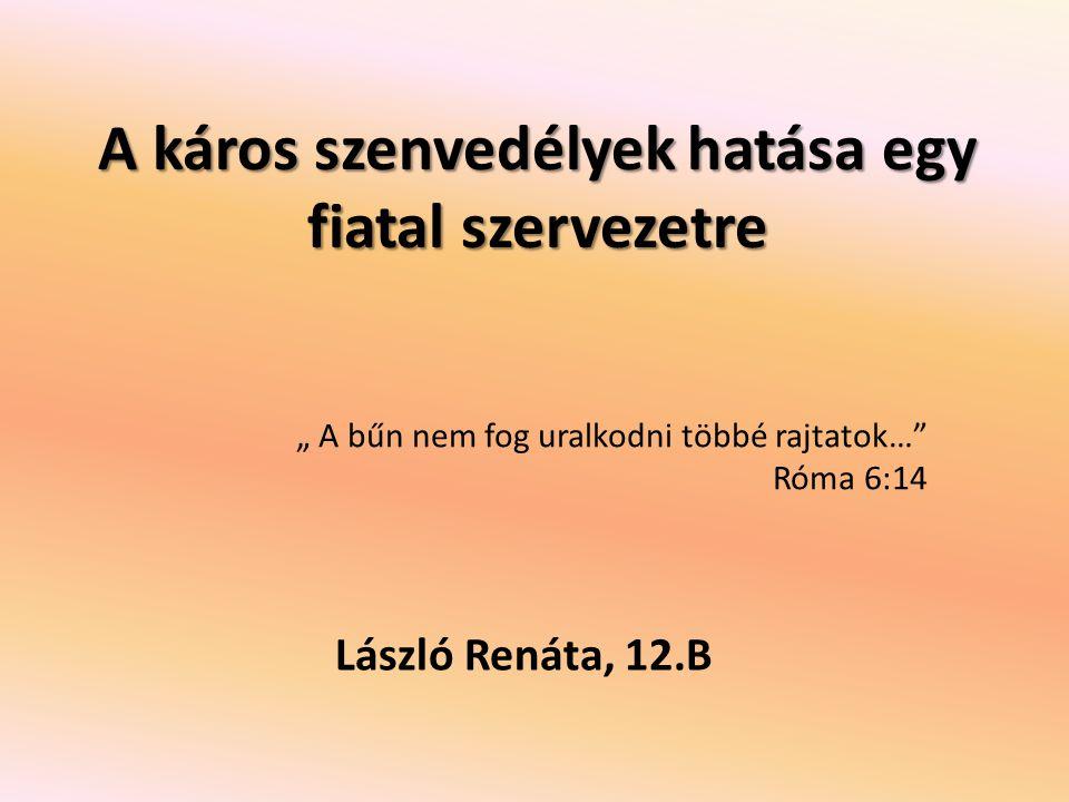 """A káros szenvedélyek hatása egy fiatal szervezetre László Renáta, 12.B """" A bűn nem fog uralkodni többé rajtatok…"""" Róma 6:14"""