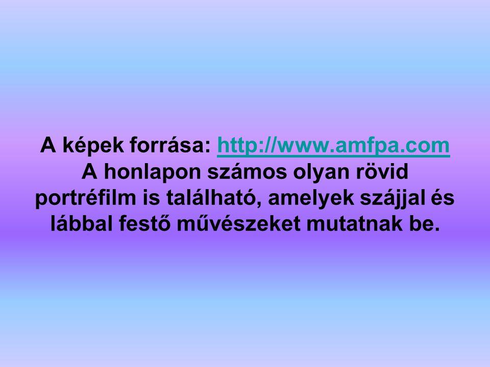 A képek forrása: http://www.amfpa.com A honlapon számos olyan rövid portréfilm is található, amelyek szájjal és lábbal festő művészeket mutatnak be.http://www.amfpa.com