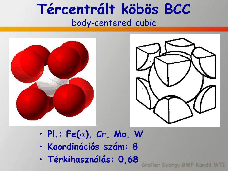Tércentrált köbös BCC body-centered cubic Pl.: Fe(  ), Cr, Mo, W Koordinációs szám: 8 Térkihasználás: 0,68