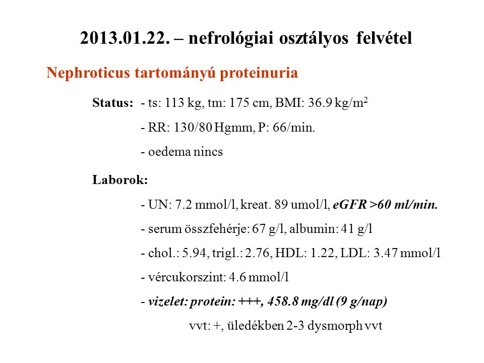 2013.01.22. – nefrológiai osztályos felvétel Nephroticus tartományú proteinuria Status:- ts: 113 kg, tm: 175 cm, BMI: 36.9 kg/m 2 - RR: 130/80 Hgmm, P