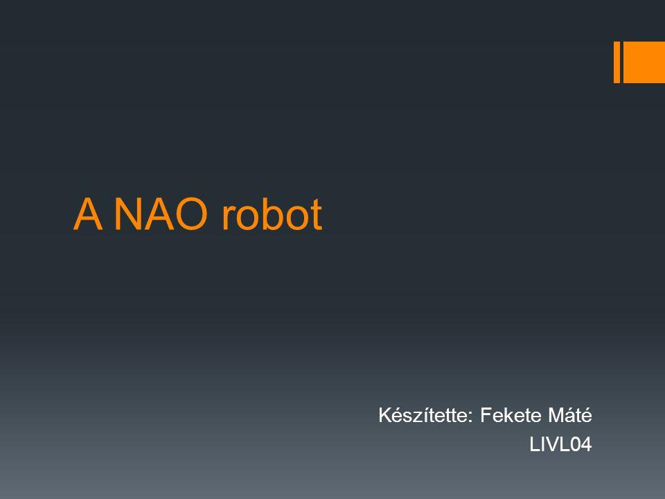 A NAO robot Készítette: Fekete Máté LIVL04