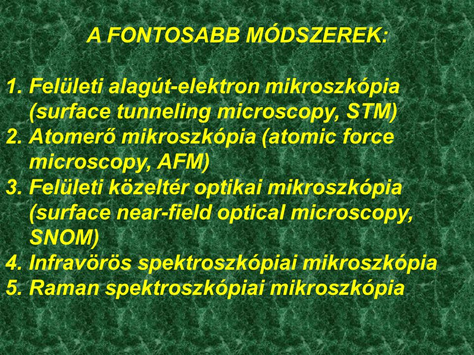 A pásztázó alagútelektron mikroszkóp (STM) működési elve Vékony fém csúcs pásztázza az elektromosan vezető felszínt A csúcs és a felszín közötti alagútáram exponenciálisan függ távolságuktól Elektronikus visszacsatolással a kettő távolságot úgy szabályozzák, hogy az alagútáram állandó legyen Így a minta nagyfelbontású topográfiai képét kapjuk Nagyon jó feltételek mellett (pl.