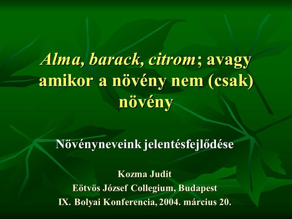 Alma, barack, citrom; avagy amikor a növény nem (csak) növény Növényneveink jelentésfejlődése Kozma Judit Eötvös József Collegium, Budapest IX.