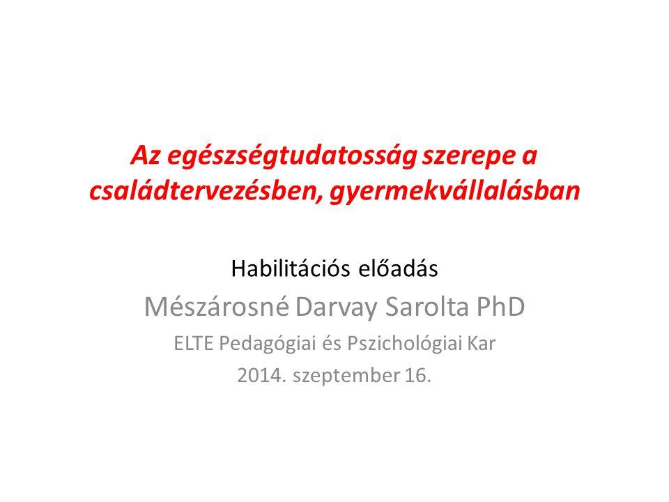 Az egészségtudatosság szerepe a családtervezésben, gyermekvállalásban Habilitációs előadás Mészárosné Darvay Sarolta PhD ELTE Pedagógiai és Pszichológiai Kar 2014.