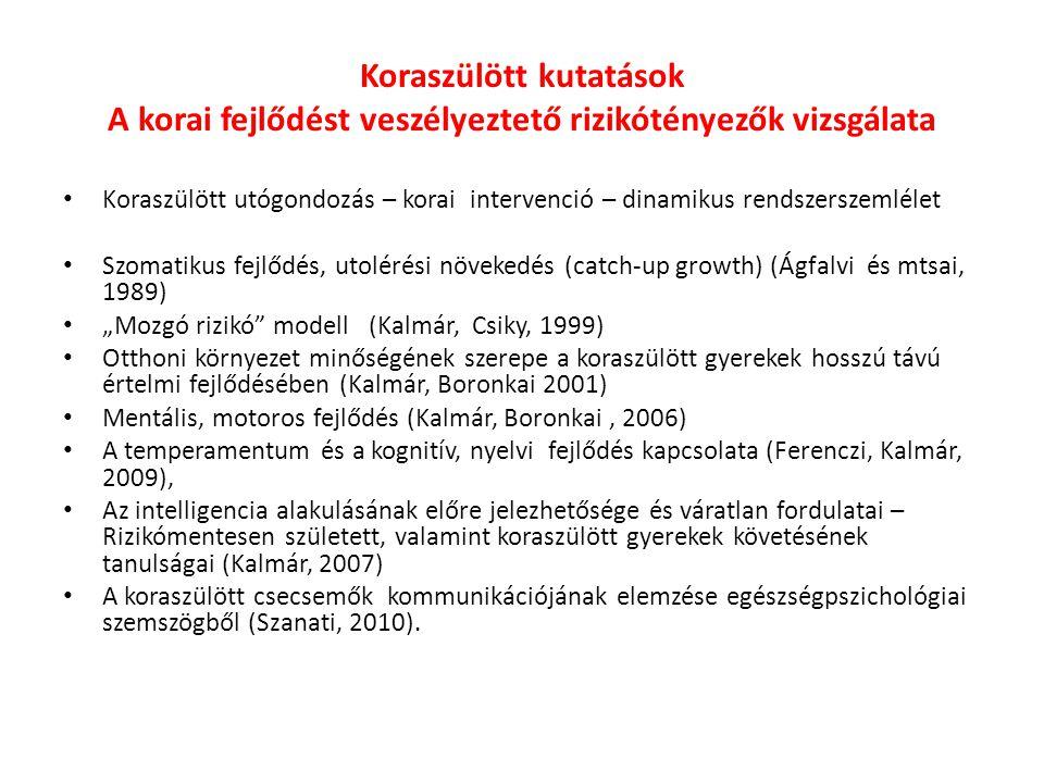 """Koraszülött kutatások A korai fejlődést veszélyeztető rizikótényezők vizsgálata Koraszülött utógondozás – korai intervenció – dinamikus rendszerszemlélet Szomatikus fejlődés, utolérési növekedés (catch-up growth) (Ágfalvi és mtsai, 1989) """"Mozgó rizikó modell (Kalmár, Csiky, 1999) Otthoni környezet minőségének szerepe a koraszülött gyerekek hosszú távú értelmi fejlődésében (Kalmár, Boronkai 2001) Mentális, motoros fejlődés (Kalmár, Boronkai, 2006) A temperamentum és a kognitív, nyelvi fejlődés kapcsolata (Ferenczi, Kalmár, 2009), Az intelligencia alakulásának előre jelezhetősége és váratlan fordulatai – Rizikómentesen született, valamint koraszülött gyerekek követésének tanulságai (Kalmár, 2007) A koraszülött csecsemők kommunikációjának elemzése egészségpszichológiai szemszögből (Szanati, 2010)."""