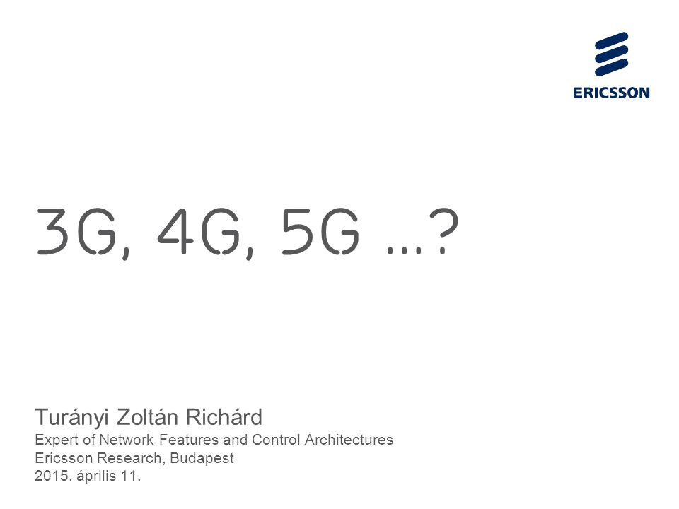 Slide title 70 pt CAPITALS Slide subtitle minimum 30 pt 3G, 4G, 5g...? Turányi Zoltán Richárd Expert of Network Features and Control Architectures Eri