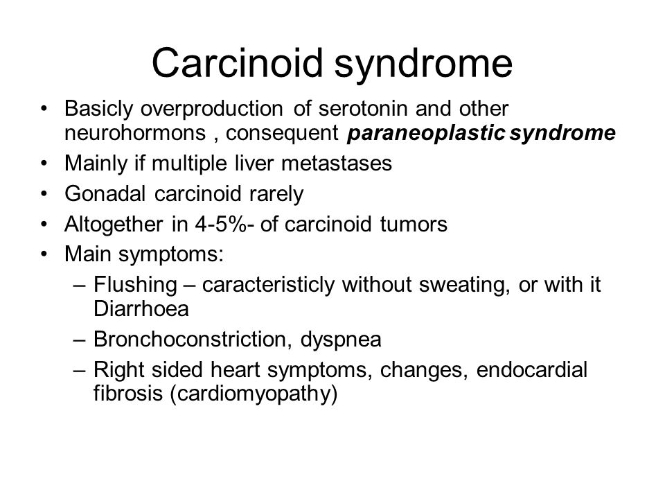 Carcinoid syndrome Basicly overproduction of serotonin and other neurohormons, consequent paraneoplastic syndrome Mainly if multiple liver metastases Gonadal carcinoid rarely Altogether in 4-5%- of carcinoid tumors Main symptoms: –Flushing – caracteristicly without sweating, or with it Diarrhoea –Bronchoconstriction, dyspnea –Right sided heart symptoms, changes, endocardial fibrosis (cardiomyopathy)