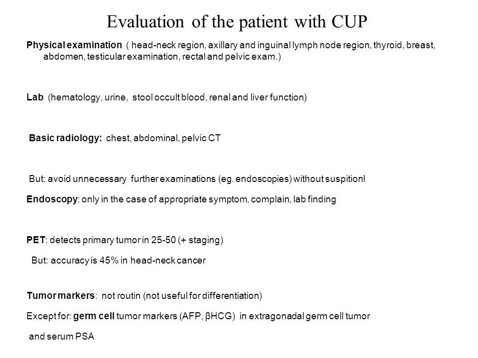 Evaluation of the patient with CUP Physical examination ( head-neck region, axillary and inguinal lymph node region, thyroid, breast, abdomen, testicular examination, rectal and pelvic exam.) Lab (hematology, urine, stool occult blood, renal and liver function) Basic radiology: chest, abdominal, pelvic CT But: avoid unnecessary further examinations (eg.