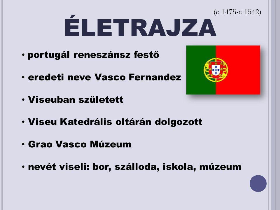 ÉLETRAJZA portugál reneszánsz festő eredeti neve Vasco Fernandez Viseuban született Viseu Katedrális oltárán dolgozott Grao Vasco Múzeum nevét viseli: bor, szálloda, iskola, múzeum (c.1475-c.1542)
