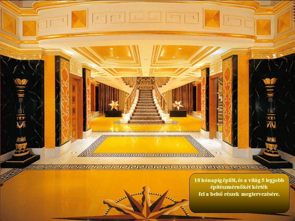 18 hónapig épült, és a világ 5 legjobb építészmérnökét kérték fel a belső részek megtervezésére.