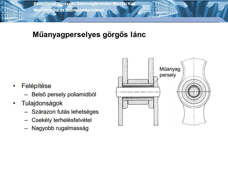 Műanyagperselyes görgős lánc Bánki Donát Gépész és Biztonságtechnikai Mérnöki Kar Mechatronikai és Autótechnikai Intézet