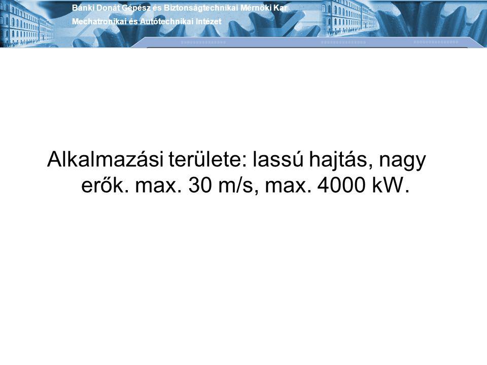 Alkalmazási területe: lassú hajtás, nagy erők. max. 30 m/s, max. 4000 kW. Bánki Donát Gépész és Biztonságtechnikai Mérnöki Kar Mechatronikai és Autóte