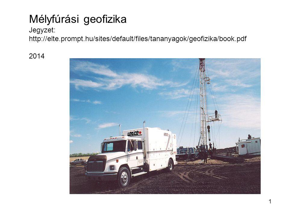 1 Mélyfúrási geofizika Jegyzet: http://elte.prompt.hu/sites/default/files/tananyagok/geofizika/book.pdf 2014