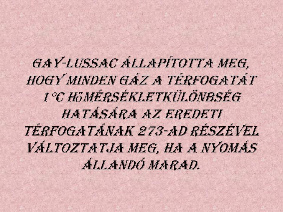 Gay-Lussac állapította meg, hogy minden gáz a térfogatát 1  C h ő mérsékletkülönbség hatására az eredeti térfogatának 273-ad részével változtatja meg