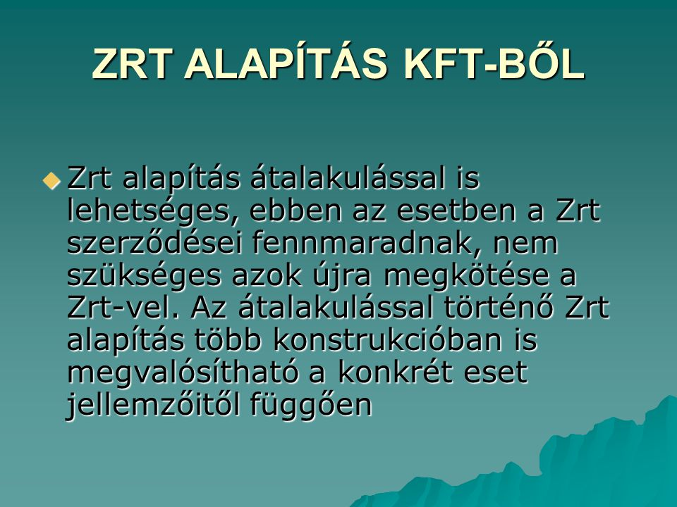 ZRT ALAPÍTÁS KFT-BŐL  Zrt alapítás átalakulással is lehetséges, ebben az esetben a Zrt szerződései fennmaradnak, nem szükséges azok újra megkötése a Zrt-vel.