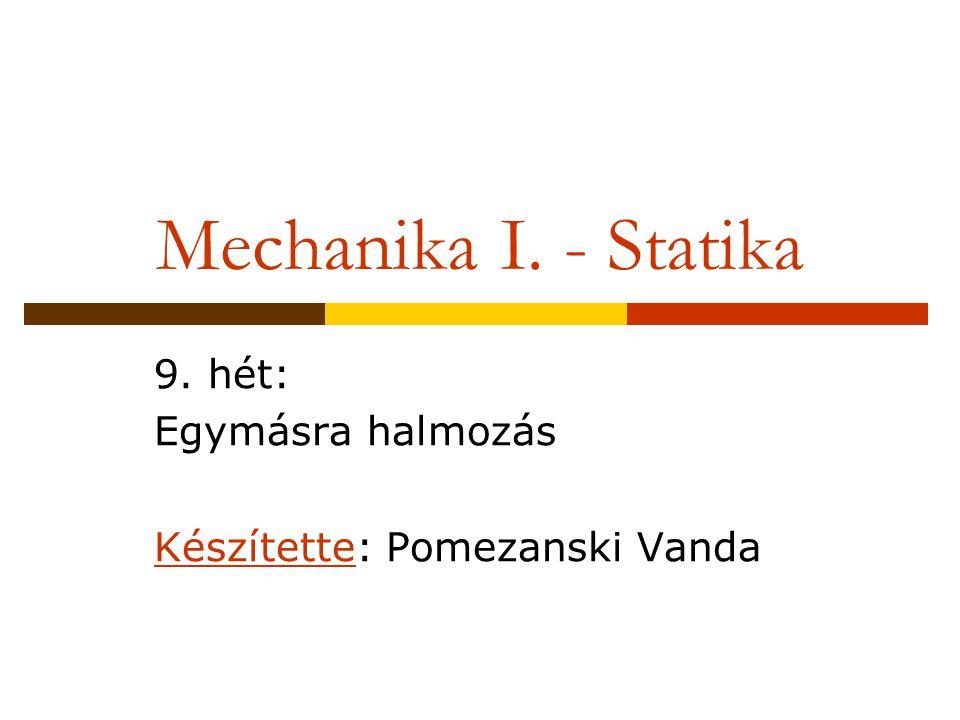 Mechanika I. - Statika 9. hét: Egymásra halmozás Készítette: Pomezanski Vanda