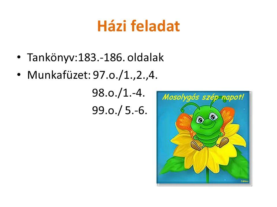 Házi feladat Tankönyv:183.-186. oldalak Munkafüzet: 97.o./1.,2.,4. 98.o./1.-4. 99.o./ 5.-6.