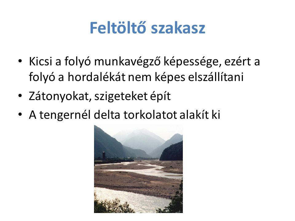 Feltöltő szakasz Kicsi a folyó munkavégző képessége, ezért a folyó a hordalékát nem képes elszállítani Zátonyokat, szigeteket épít A tengernél delta t