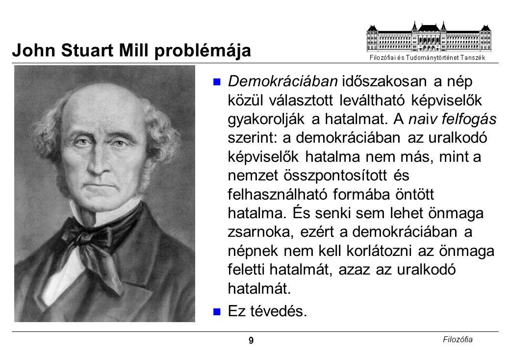 9 Filozófia John Stuart Mill problémája Demokráciában időszakosan a nép közül választott leváltható képviselők gyakorolják a hatalmat.