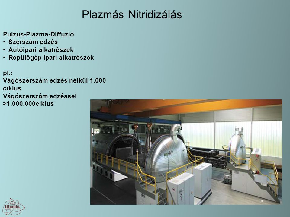 Plazmás Nitridizálás Pulzus-Plazma-Diffuzió Szerszám edzés Autóipari alkatrészek Repülőgép ipari alkatrészek pl.: Vágószerszám edzés nélkül 1.000 ciklus Vágószerszám edzéssel >1.000.000ciklus
