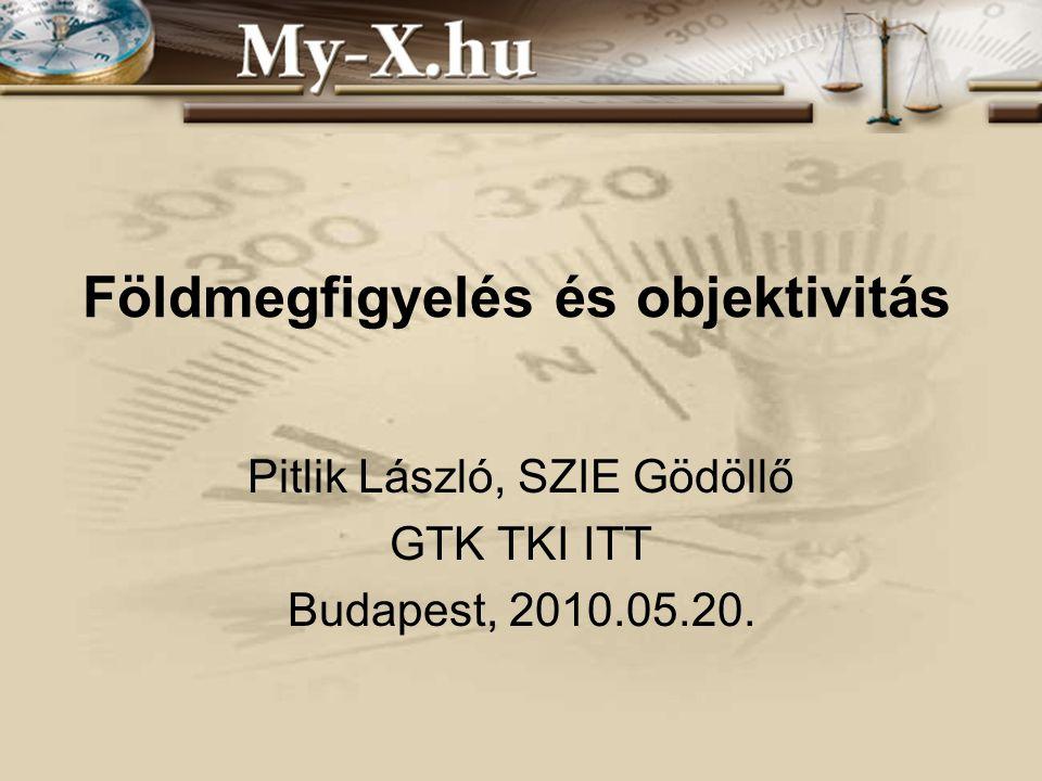 Földmegfigyelés és objektivitás Pitlik László, SZIE Gödöllő GTK TKI ITT Budapest, 2010.05.20.