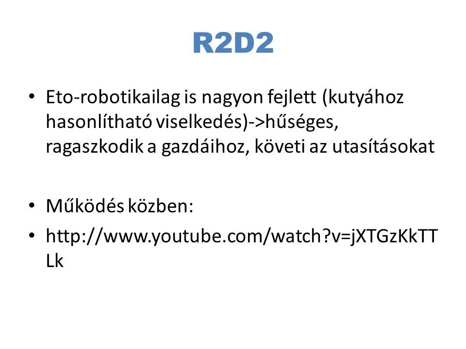 R2D2 Eto-robotikailag is nagyon fejlett (kutyához hasonlítható viselkedés)->hűséges, ragaszkodik a gazdáihoz, követi az utasításokat Működés közben: h