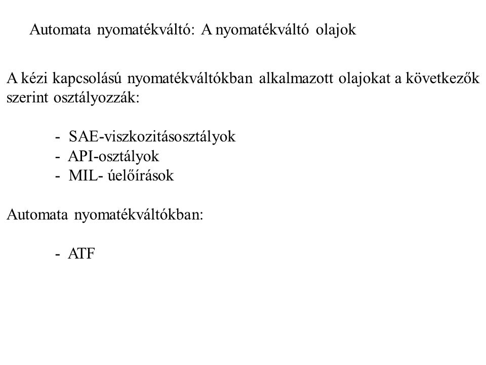 Automata nyomatékváltó: A nyomatékváltó olajok A kézi kapcsolású nyomatékváltókban alkalmazott olajokat a következők szerint osztályozzák: - SAE-viszkozitásosztályok - API-osztályok - MIL- úelőírások Automata nyomatékváltókban: - ATF