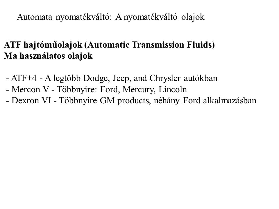 Automata nyomatékváltó: A nyomatékváltó olajok ATF hajtóműolajok (Automatic Transmission Fluids) Ma használatos olajok - ATF+4 - A legtöbb Dodge, Jeep, and Chrysler autókban - Mercon V - Többnyire: Ford, Mercury, Lincoln - Dexron VI - Többnyire GM products, néhány Ford alkalmazásban