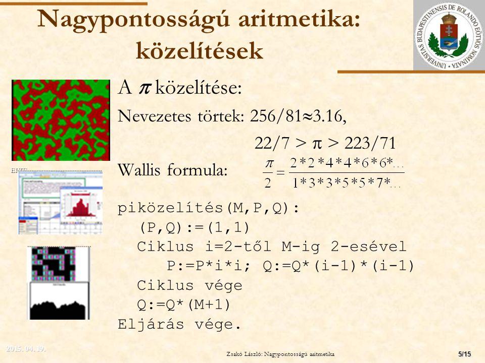 ELTE Nagypontosságú aritmetika: közelítések A  közelítése: Nevezetes törtek: 256/81  3.16, 22/7 >  > 223/71 Wallis formula: piközelítés(M,P,Q): (P,Q):=(1,1) Ciklus i=2-től M-ig 2-esével P:=P*i*i; Q:=Q*(i-1)*(i-1) Ciklus vége Q:=Q*(M+1) Eljárás vége.