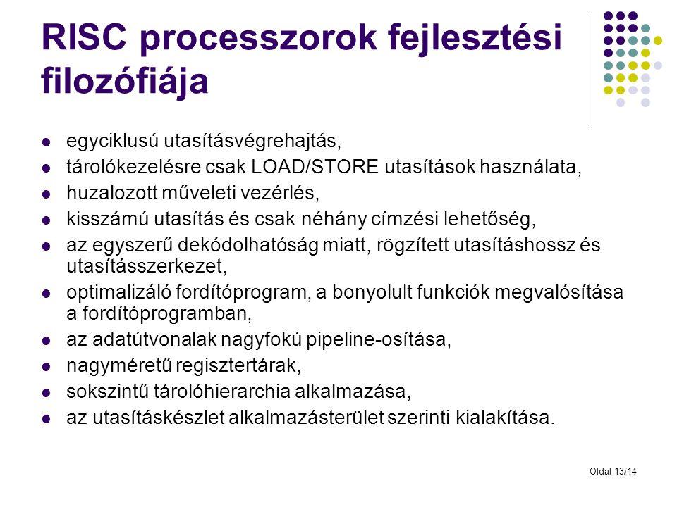 Oldal 13/14 RISC processzorok fejlesztési filozófiája egyciklusú utasításvégrehajtás, tárolókezelésre csak LOAD/STORE utasítások használata, huzalozot