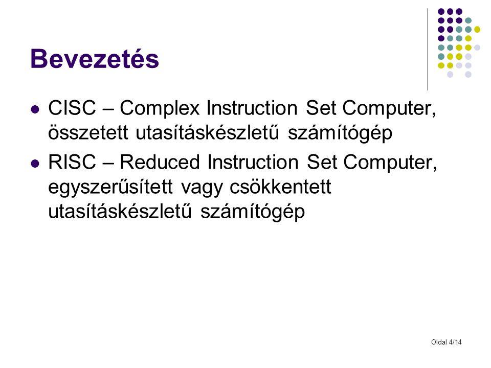 Oldal 4/14 Bevezetés CISC – Complex Instruction Set Computer, összetett utasításkészletű számítógép RISC – Reduced Instruction Set Computer, egyszerűs