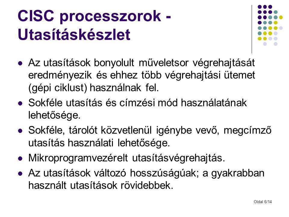 Oldal 6/14 CISC processzorok - Utasításkészlet Az utasítások bonyolult műveletsor végrehajtását eredményezik és ehhez több végrehajtási ütemet (gépi ciklust) használnak fel.