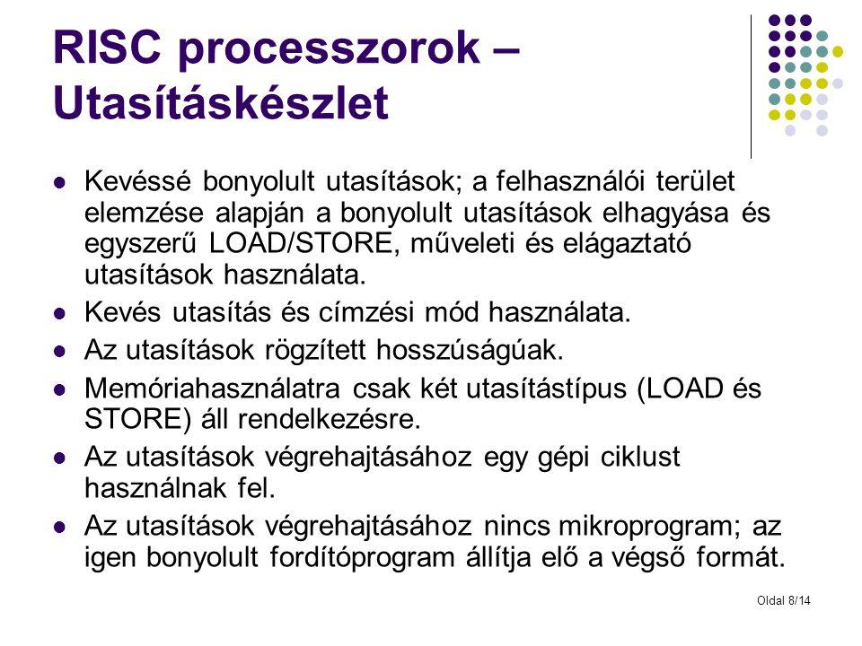 Oldal 8/14 RISC processzorok – Utasításkészlet Kevéssé bonyolult utasítások; a felhasználói terület elemzése alapján a bonyolult utasítások elhagyása és egyszerű LOAD/STORE, műveleti és elágaztató utasítások használata.