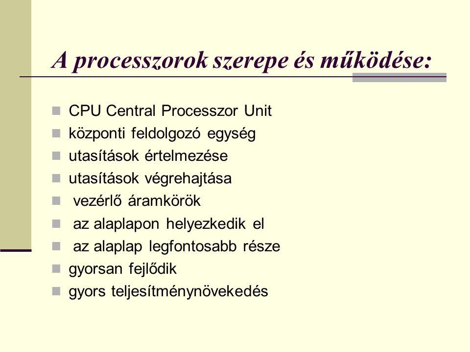 A processzorok szerepe és működése: CPU Central Processzor Unit központi feldolgozó egység utasítások értelmezése utasítások végrehajtása vezérlő áram