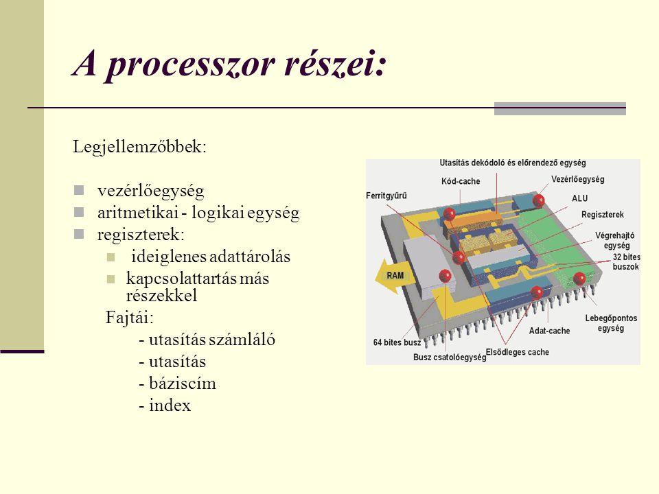 A processzor részei: Legjellemzőbbek: vezérlőegység aritmetikai - logikai egység regiszterek: ideiglenes adattárolás kapcsolattartás más részekkel Faj