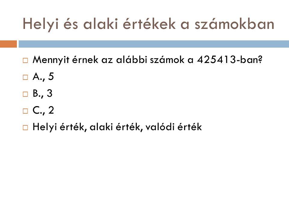 Helyi és alaki értékek a számokban  Mennyit érnek az alábbi számok a 425413-ban?  A., 5  B., 3  C., 2  Helyi érték, alaki érték, valódi érték