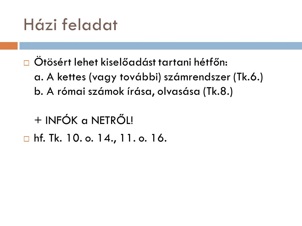 Házi feladat  Ötösért lehet kiselőadást tartani hétfőn: a. A kettes (vagy további) számrendszer (Tk.6.) b. A római számok írása, olvasása (Tk.8.) + I