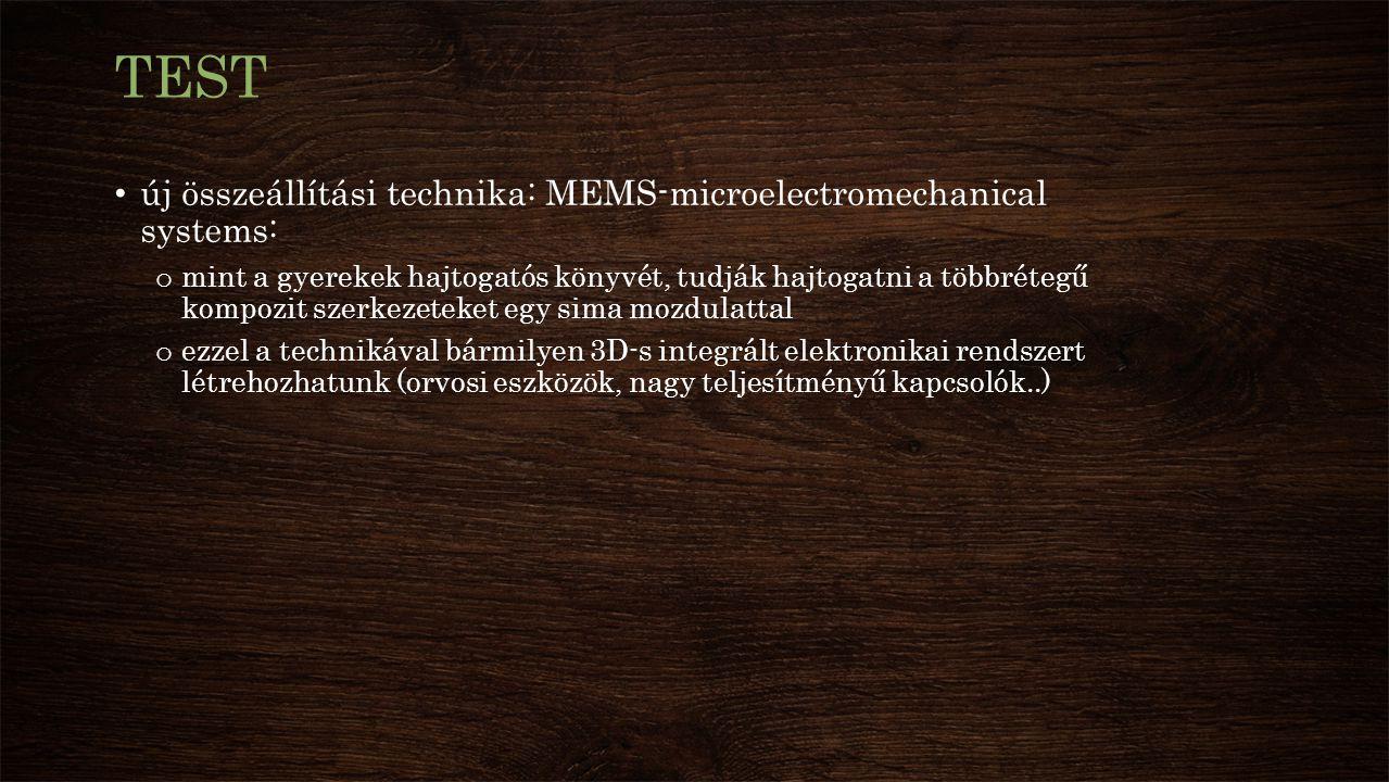 TEST új összeállítási technika: MEMS-microelectromechanical systems: o mint a gyerekek hajtogatós könyvét, tudják hajtogatni a többrétegű kompozit szerkezeteket egy sima mozdulattal o ezzel a technikával bármilyen 3D-s integrált elektronikai rendszert létrehozhatunk (orvosi eszközök, nagy teljesítményű kapcsolók..)
