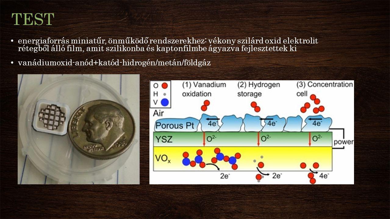 TEST energiaforrás miniatűr, önműködő rendszerekhez: vékony szilárd oxid elektrolit rétegből álló film, amit szilikonba és kaptonfilmbe ágyazva fejlesztettek ki vanádiumoxid-anód+katód-hidrogén/metán/földgáz