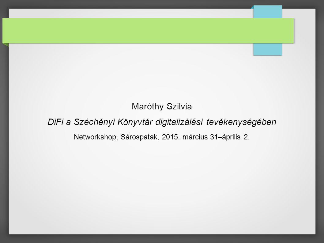 Maróthy Szilvia DiFi a Széchényi Könyvtár digitalizálási tevékenységében Networkshop, Sárospatak, 2015. március 31–április 2.