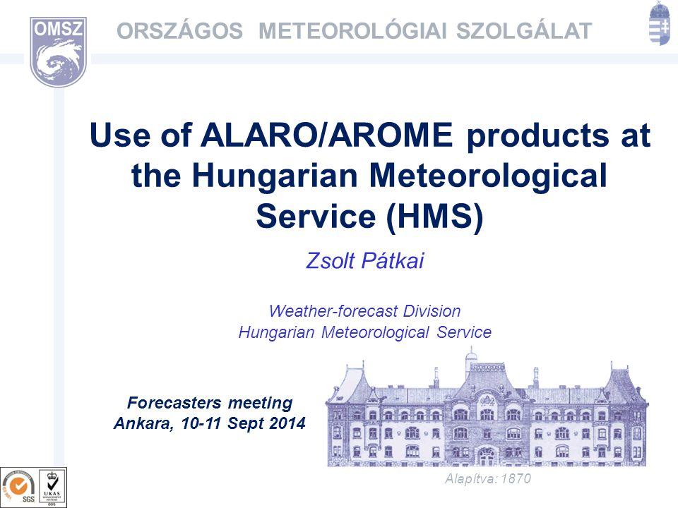 Alapítva: 1870 ORSZÁGOS METEOROLÓGIAI SZOLGÁLAT Use of ALARO/AROME products at the Hungarian Meteorological Service (HMS) Zsolt Pátkai Weather-forecast Division Hungarian Meteorological Service Forecasters meeting Ankara, 10-11 Sept 2014