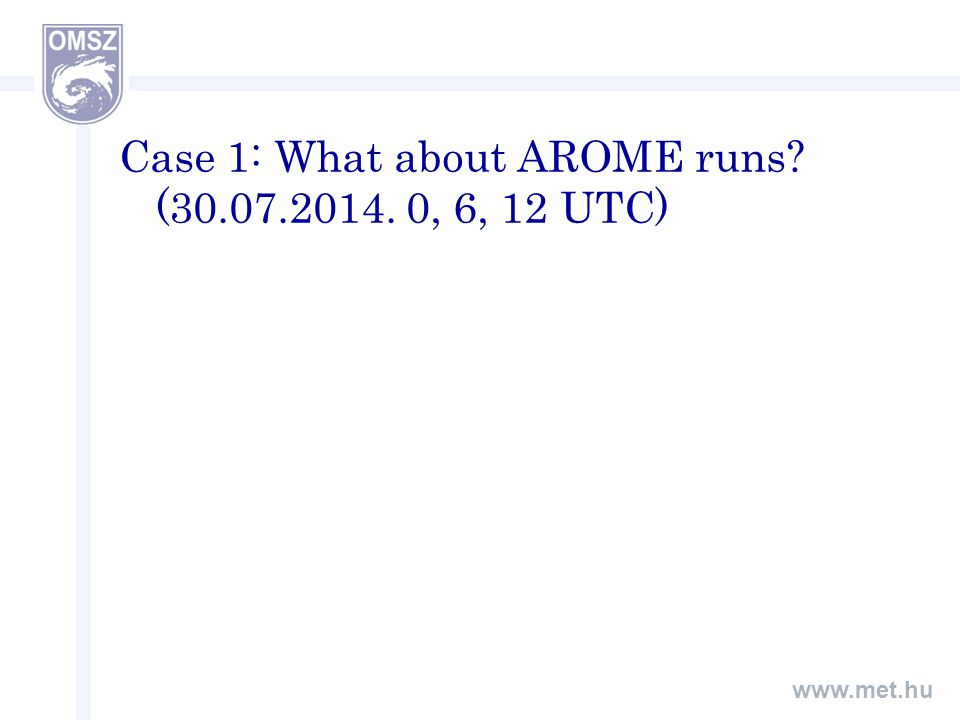 www.met.hu Case 1: What about AROME runs (30.07.2014. 0, 6, 12 UTC)