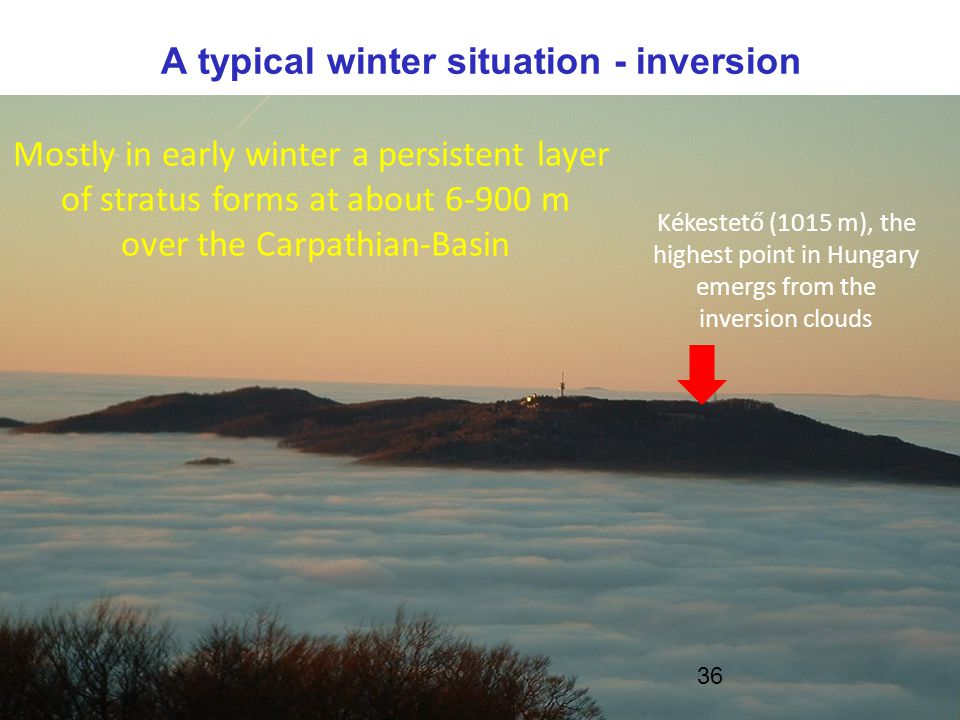 Kékestető (1015 m), the highest point in Hungary emergs from the inversion clouds A typical winter situation - inversion Mostly in early winter a persistent layer of stratus forms at about 6-900 m over the Carpathian-Basin 36