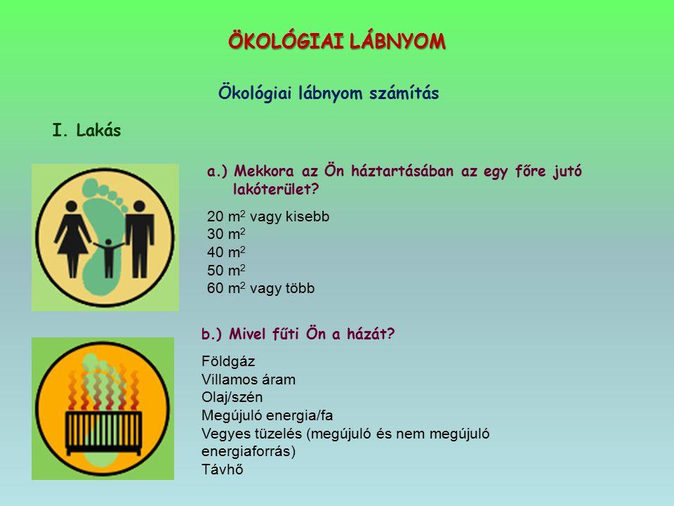 ÖKOLÓGIAI LÁBNYOM Ökológiai lábnyom számítás I. Lakás a.) Mekkora az Ön háztartásában az egy főre jutó lakóterület? 20 m 2 vagy kisebb 30 m 2 40 m 2 5