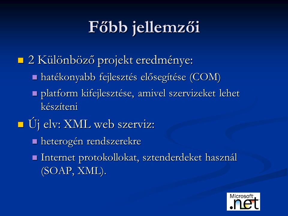 Főbb jellemzői 2 Különböző projekt eredménye: 2 Különböző projekt eredménye: hatékonyabb fejlesztés elősegítése (COM) hatékonyabb fejlesztés elősegítése (COM) platform kifejlesztése, amivel szervizeket lehet készíteni platform kifejlesztése, amivel szervizeket lehet készíteni Új elv: XML web szerviz: Új elv: XML web szerviz: heterogén rendszerekre heterogén rendszerekre Internet protokollokat, sztenderdeket használ (SOAP, XML).