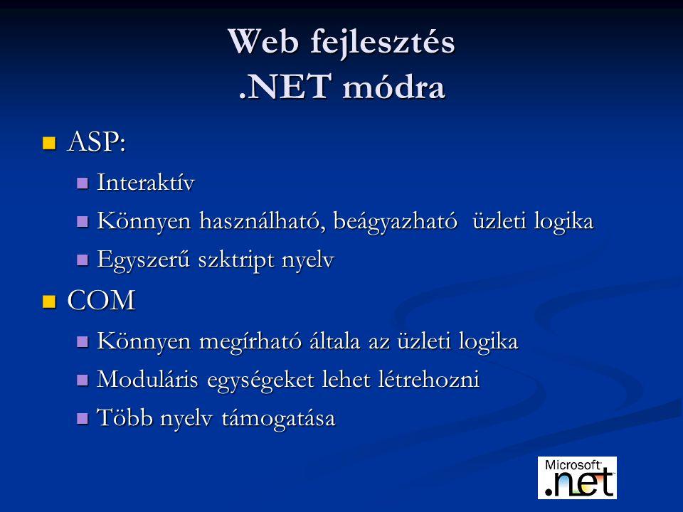 Web fejlesztés.NET módra ASP: ASP: Interaktív Interaktív Könnyen használható, beágyazható üzleti logika Könnyen használható, beágyazható üzleti logika Egyszerű szktript nyelv Egyszerű szktript nyelv COM COM Könnyen megírható általa az üzleti logika Könnyen megírható általa az üzleti logika Moduláris egységeket lehet létrehozni Moduláris egységeket lehet létrehozni Több nyelv támogatása Több nyelv támogatása