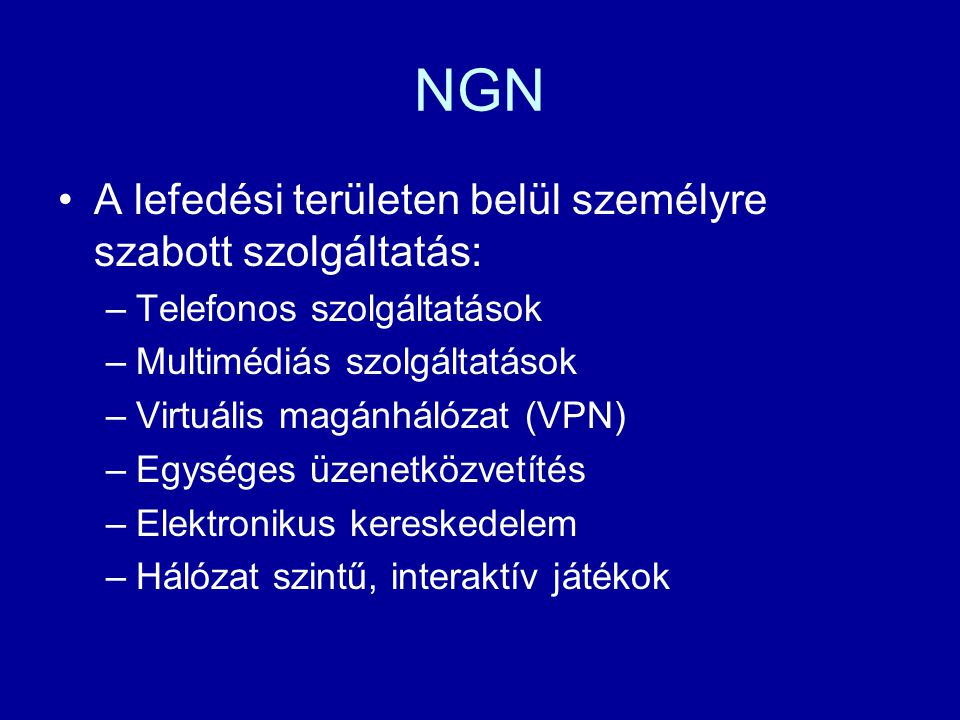 NGN A lefedési területen belül személyre szabott szolgáltatás: –Telefonos szolgáltatások –Multimédiás szolgáltatások –Virtuális magánhálózat (VPN) –Eg