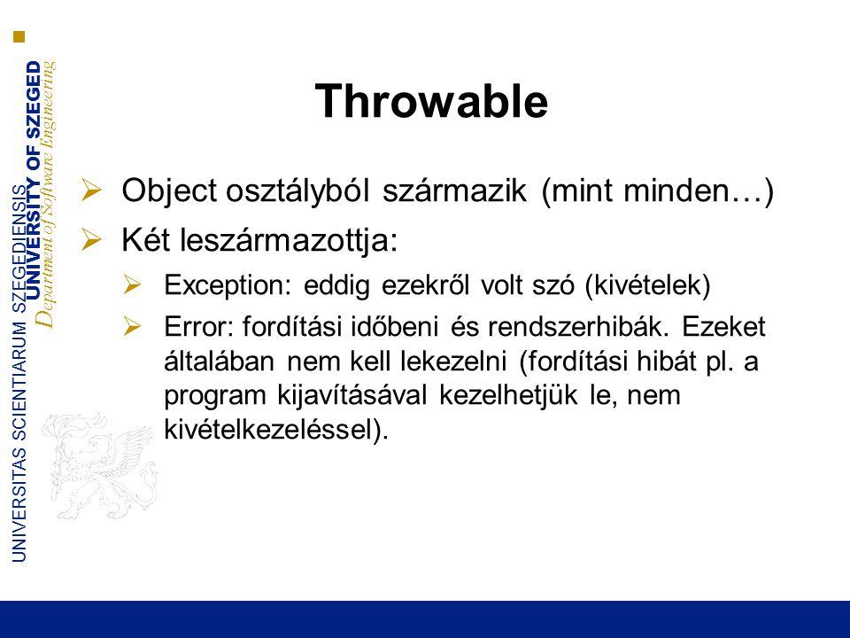 UNIVERSITY OF SZEGED D epartment of Software Engineering UNIVERSITAS SCIENTIARUM SZEGEDIENSIS Throwable  Object osztályból származik (mint minden…)  Két leszármazottja:  Exception: eddig ezekről volt szó (kivételek)  Error: fordítási időbeni és rendszerhibák.