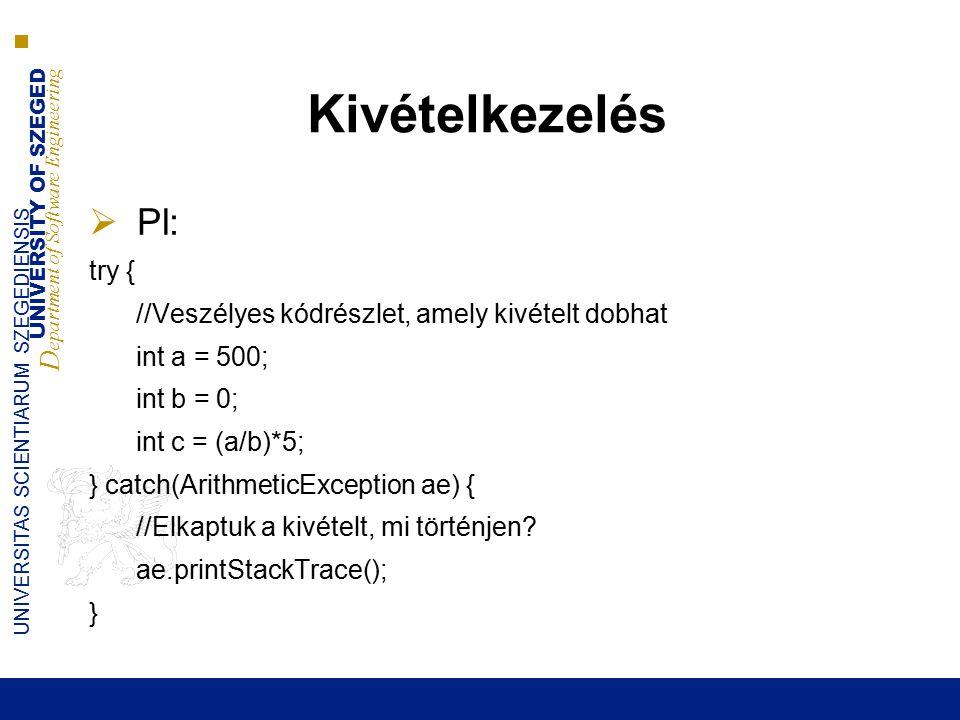 UNIVERSITY OF SZEGED D epartment of Software Engineering UNIVERSITAS SCIENTIARUM SZEGEDIENSIS Kivételkezelés  Pl: try { //Veszélyes kódrészlet, amely kivételt dobhat int a = 500; int b = 0; int c = (a/b)*5; } catch(ArithmeticException ae) { //Elkaptuk a kivételt, mi történjen.