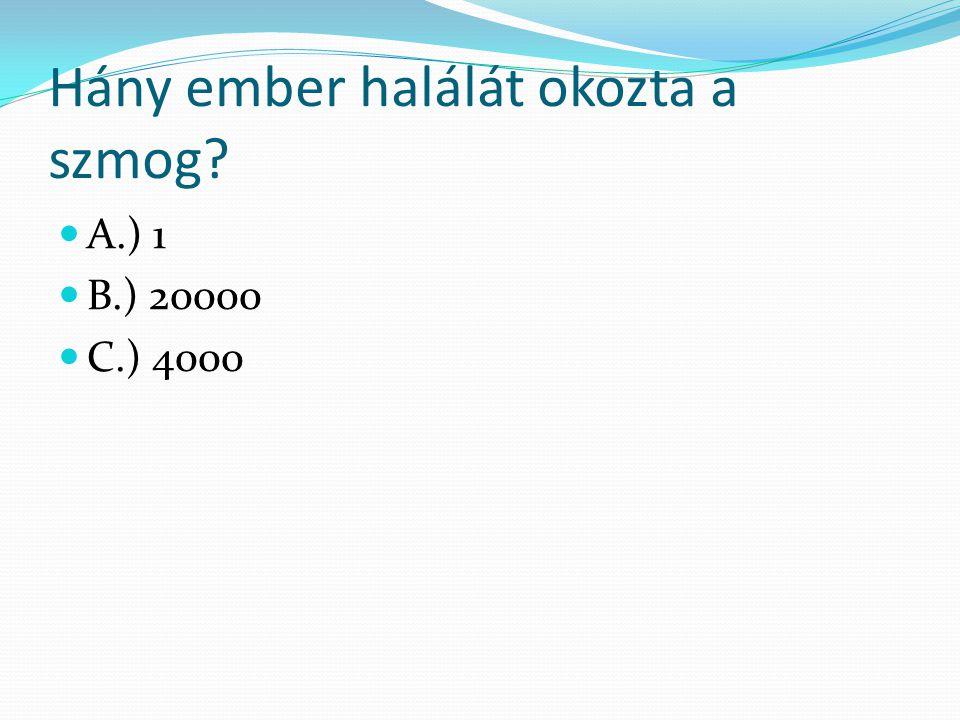 Hány ember halálát okozta a szmog? A.) 1 B.) 20000 C.) 4000